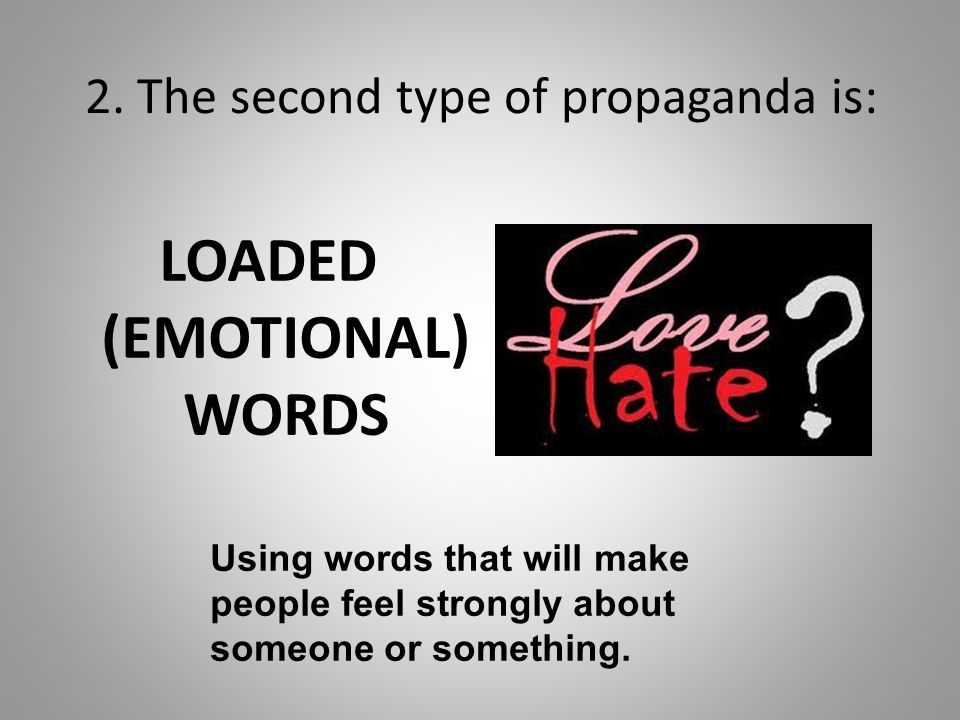 2. The second type of propaganda is: LOADED (EMOTIONAL) WORDS Using words that will make people feel strongly about someone or something.