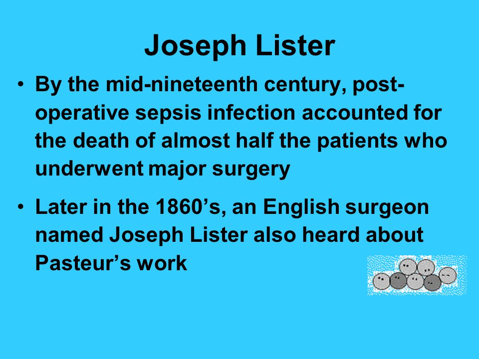 Joseph Lister By the mid-nineteenth century, post- operative sepsis infection accounted for the death of almost half the patients who underwent major surgery Later in the 1860s, an English surgeon named Joseph Lister also heard about Pasteurs work