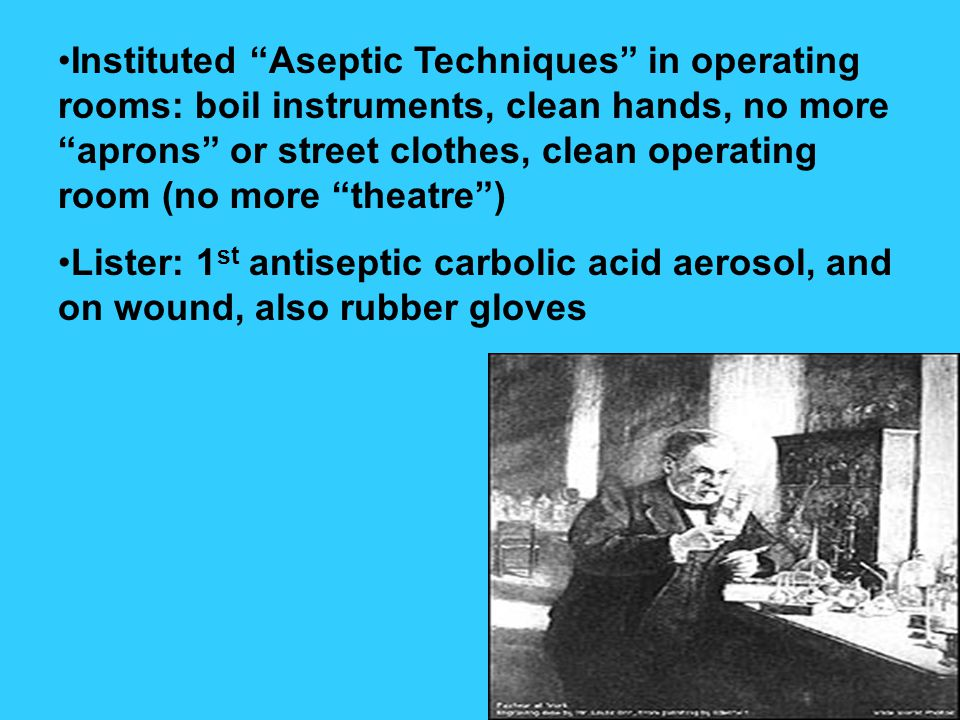 Instituted Aseptic Techniques in operating rooms: boil instruments, clean hands, no more aprons or street clothes, clean operating room (no more theatre) Lister: 1 st antiseptic carbolic acid aerosol, and on wound, also rubber gloves