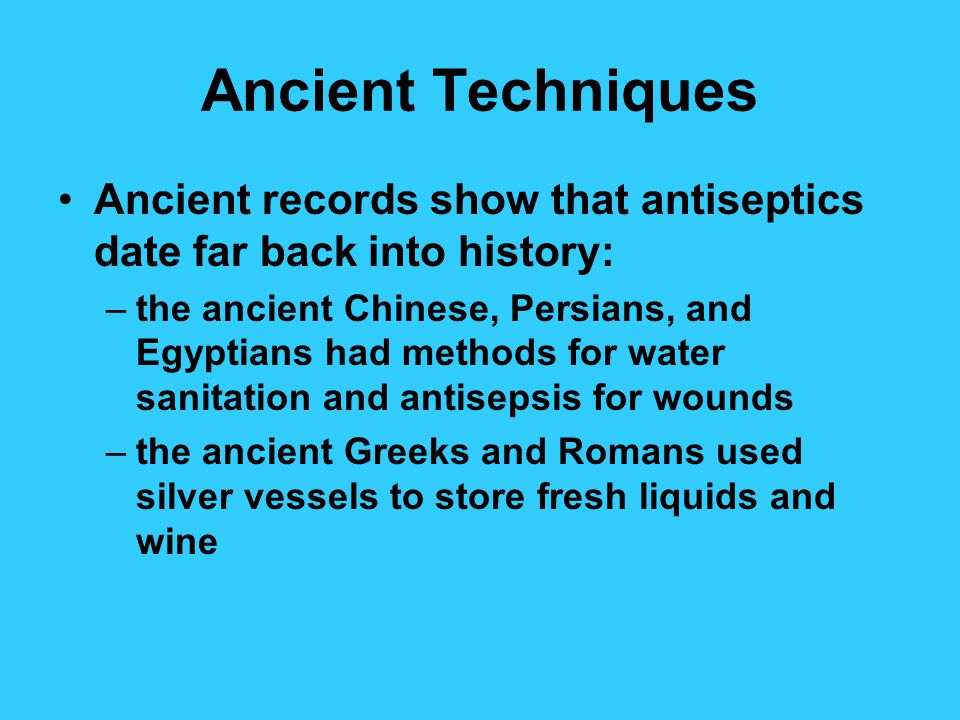 Ancient Techniques Ancient records show that antiseptics date far back into history: –the ancient Chinese, Persians, and Egyptians had methods for water sanitation and antisepsis for wounds –the ancient Greeks and Romans used silver vessels to store fresh liquids and wine