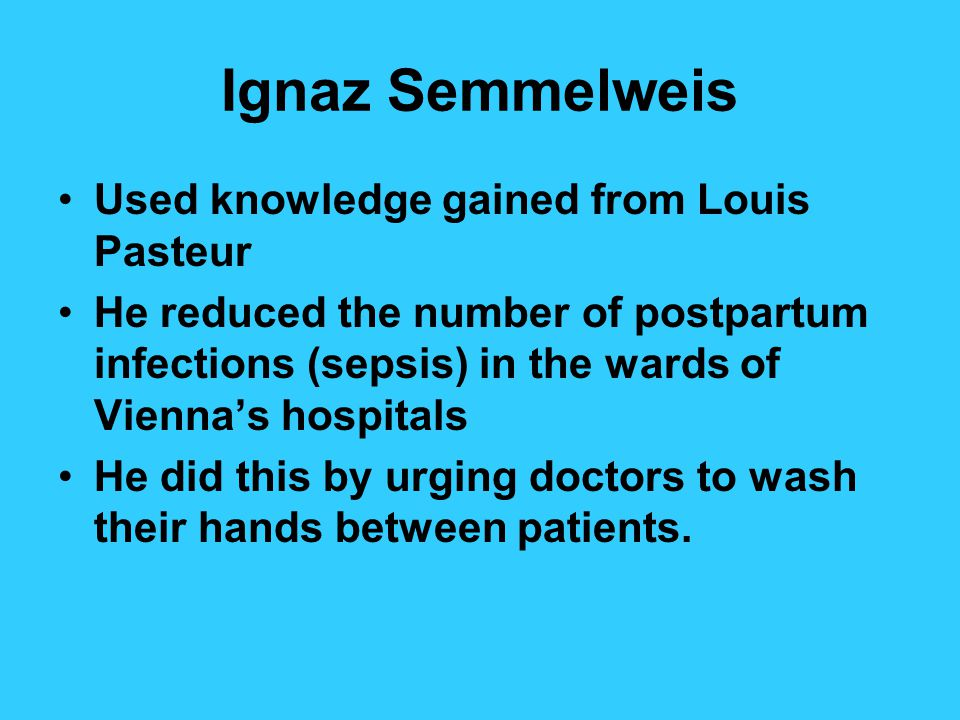 Ignaz Semmelweis Used knowledge gained from Louis Pasteur He reduced the number of postpartum infections (sepsis) in the wards of Viennas hospitals He did this by urging doctors to wash their hands between patients.