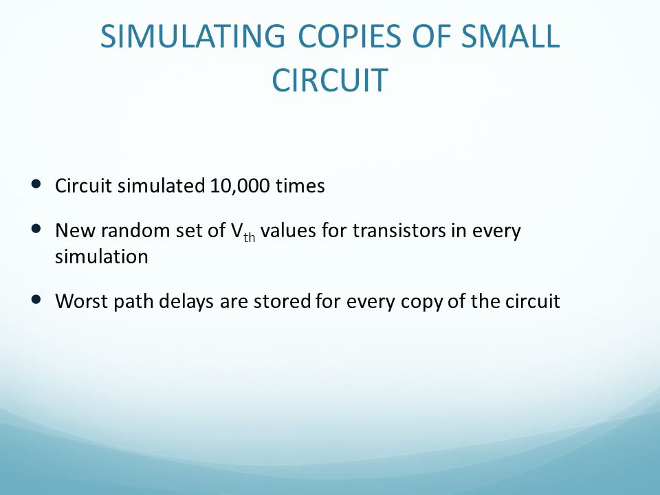 SIMULATING COPIES OF SMALL CIRCUIT Circuit simulated 10,000 times New random set of V th values for transistors in every simulation Worst path delays