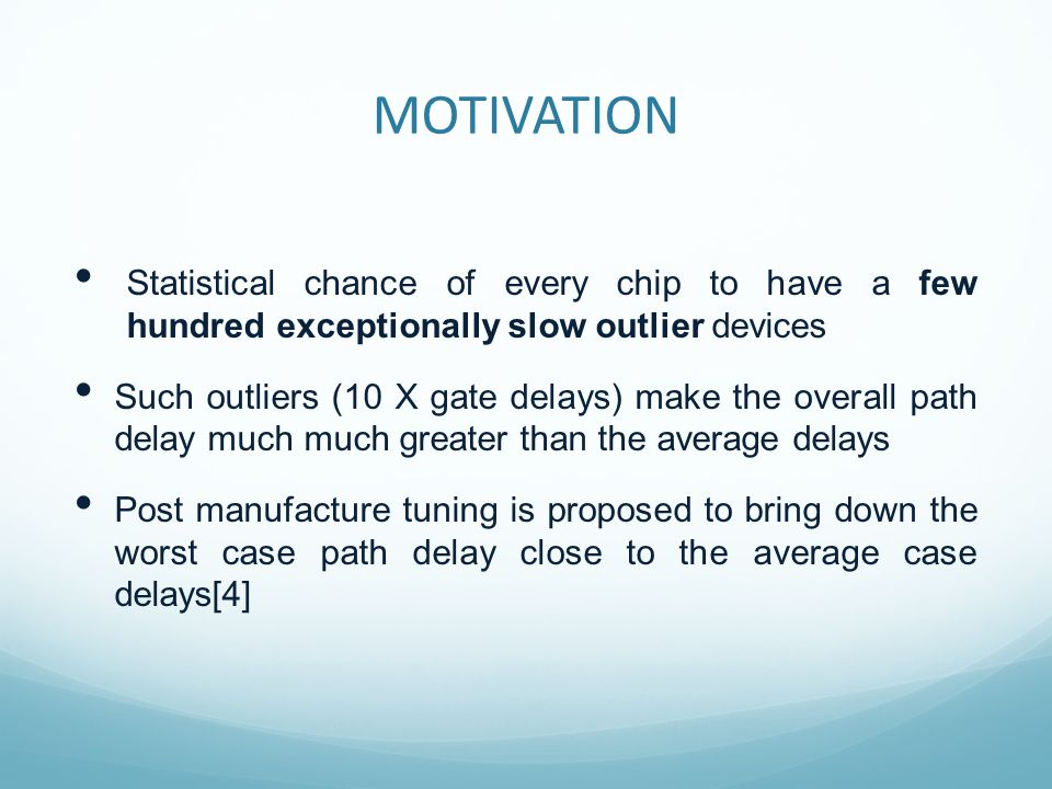 MOTIVATION Statistical chance of every chip to have a few hundred exceptionally slow outlier devices Such outliers (10 X gate delays) make the overall