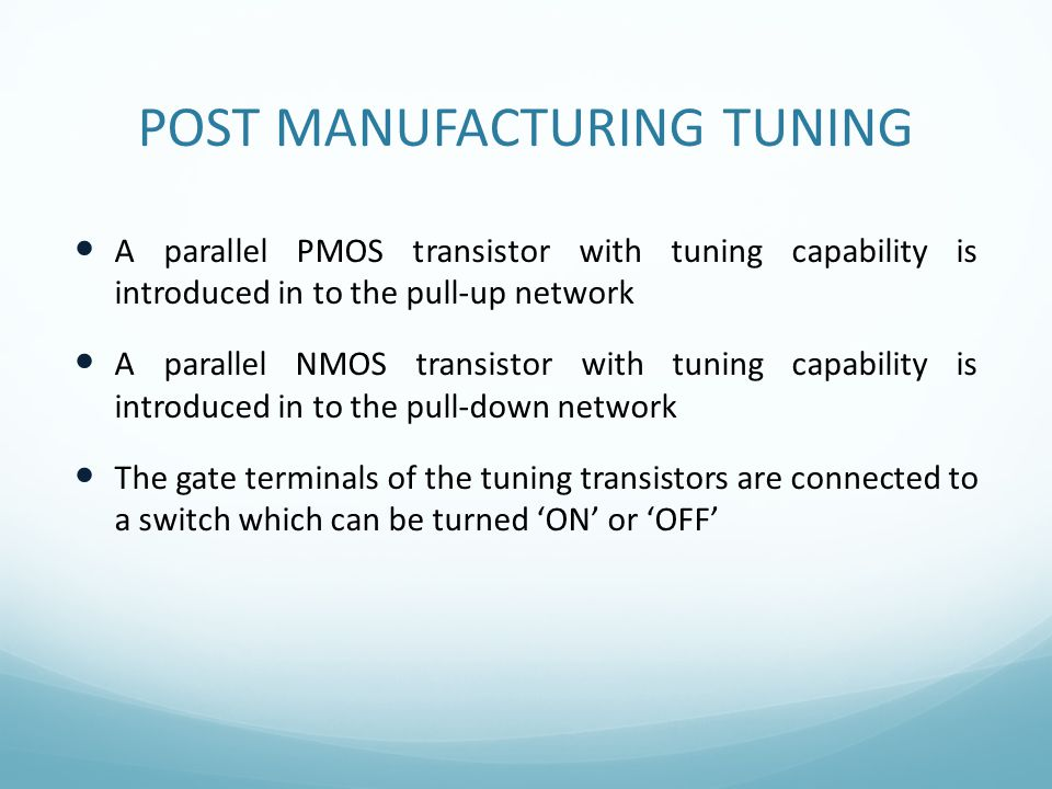POST MANUFACTURING TUNING A parallel PMOS transistor with tuning capability is introduced in to the pull-up network A parallel NMOS transistor with tu