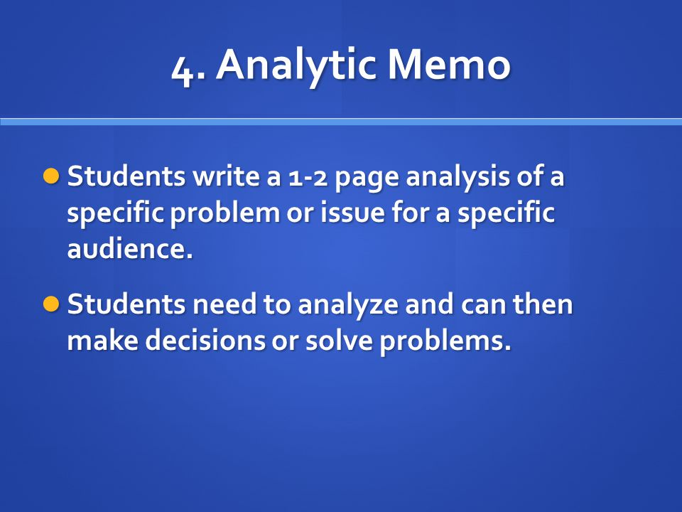 4. Analytic Memo Students write a 1-2 page analysis of a specific problem or issue for a specific audience. Students write a 1-2 page analysis of a sp