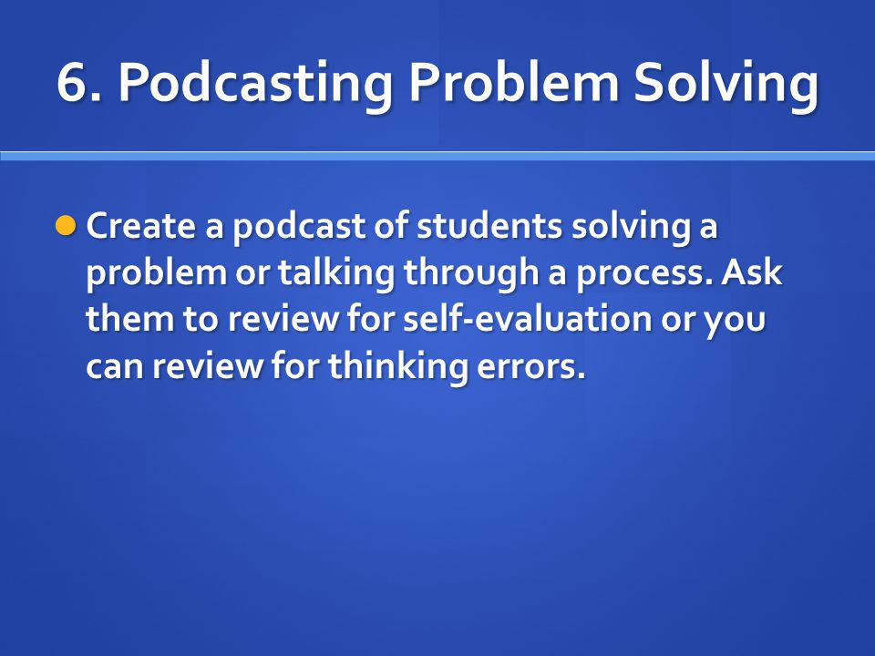 6. Podcasting Problem Solving Create a podcast of students solving a problem or talking through a process. Ask them to review for self-evaluation or y