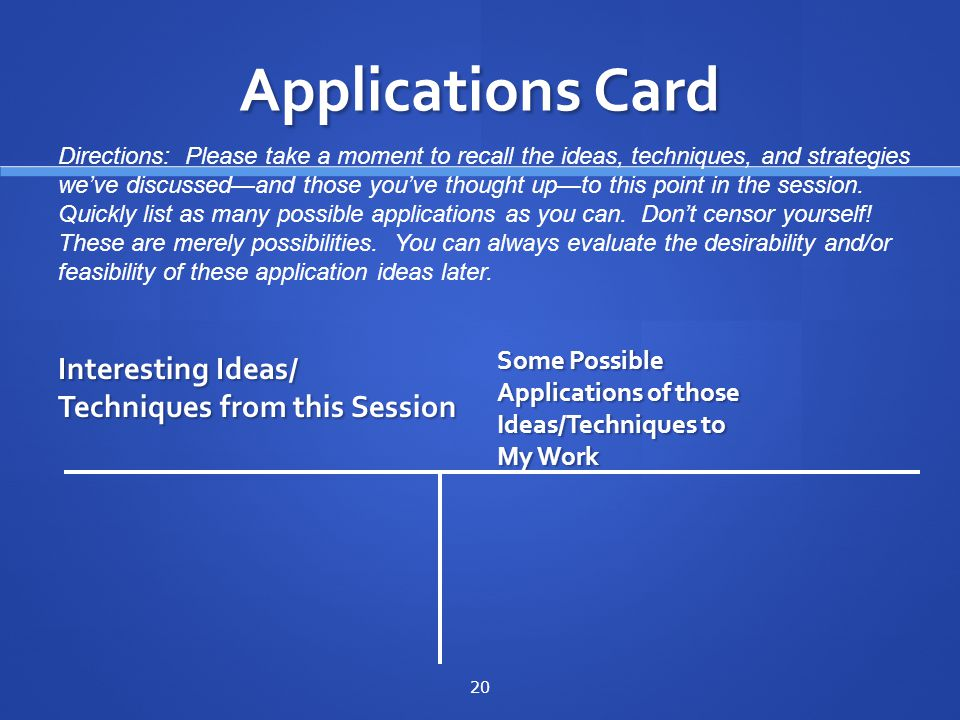 Applications Card Interesting Ideas/ Techniques from this Session Some Possible Applications of those Ideas/Techniques to My Work 20 Directions: Please take a moment to recall the ideas, techniques, and strategies weve discussedand those youve thought upto this point in the session.
