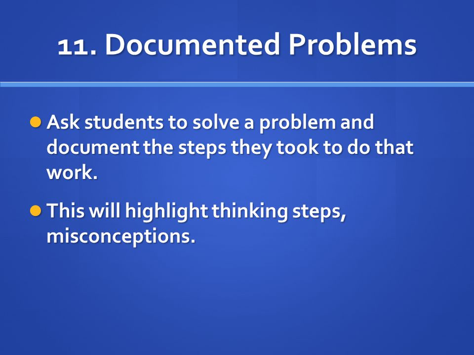 11. Documented Problems Ask students to solve a problem and document the steps they took to do that work. Ask students to solve a problem and document