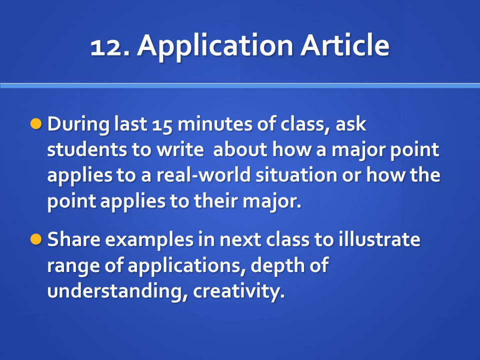12. Application Article During last 15 minutes of class, ask students to write about how a major point applies to a real-world situation or how the po