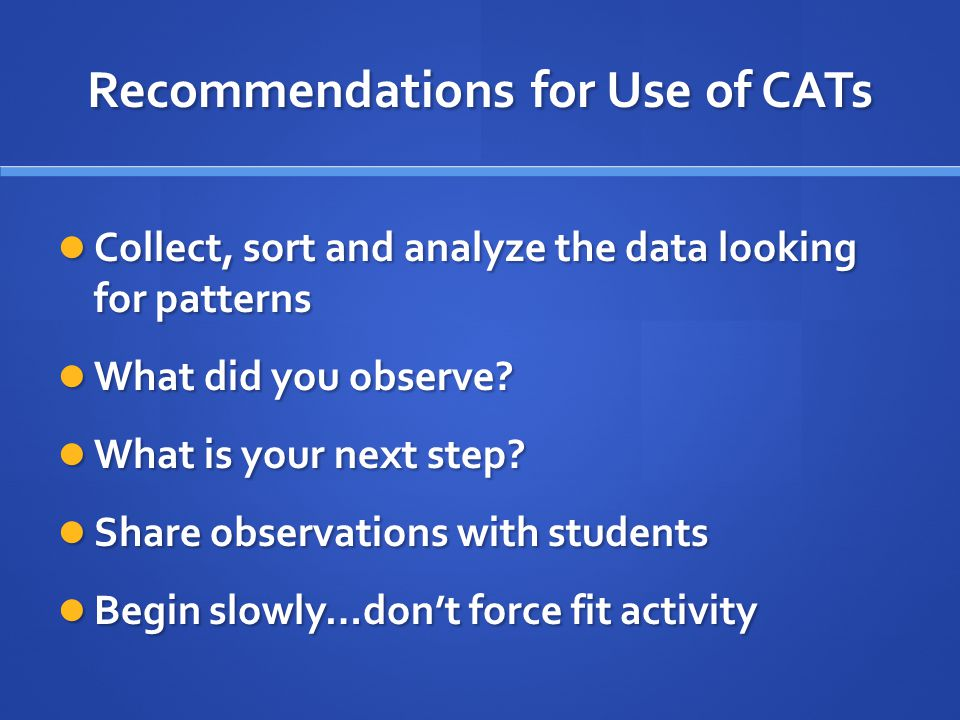 Recommendations for Use of CATs Collect, sort and analyze the data looking for patterns Collect, sort and analyze the data looking for patterns What did you observe.
