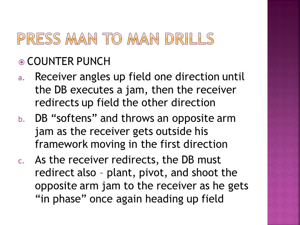 COUNTER PUNCH a. Receiver angles up field one direction until the DB executes a jam, then the receiver redirects up field the other direction b. DB so
