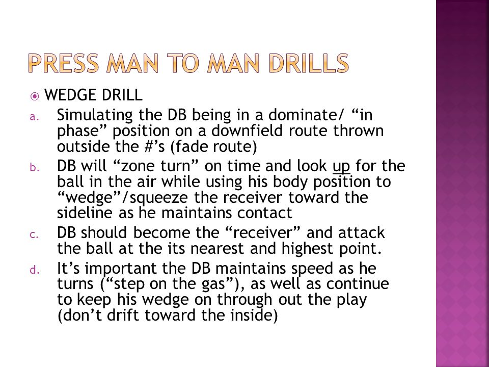WEDGE DRILL a. Simulating the DB being in a dominate/ in phase position on a downfield route thrown outside the #s (fade route) b. DB will zone turn o