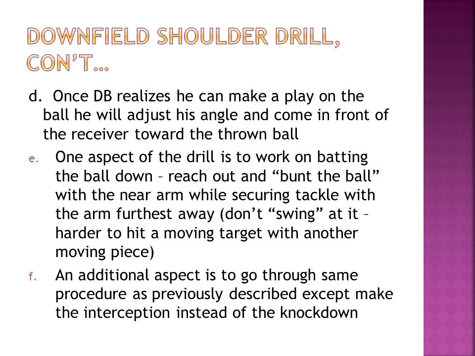 d. Once DB realizes he can make a play on the ball he will adjust his angle and come in front of the receiver toward the thrown ball e. One aspect of