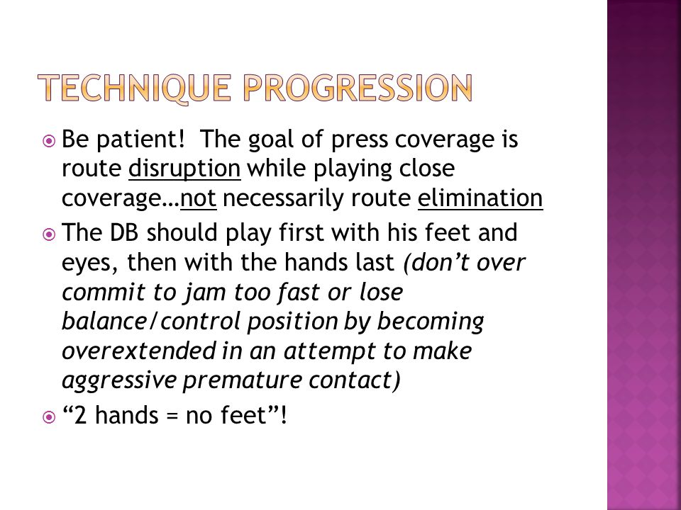 Be patient! The goal of press coverage is route disruption while playing close coverage…not necessarily route elimination The DB should play first wit