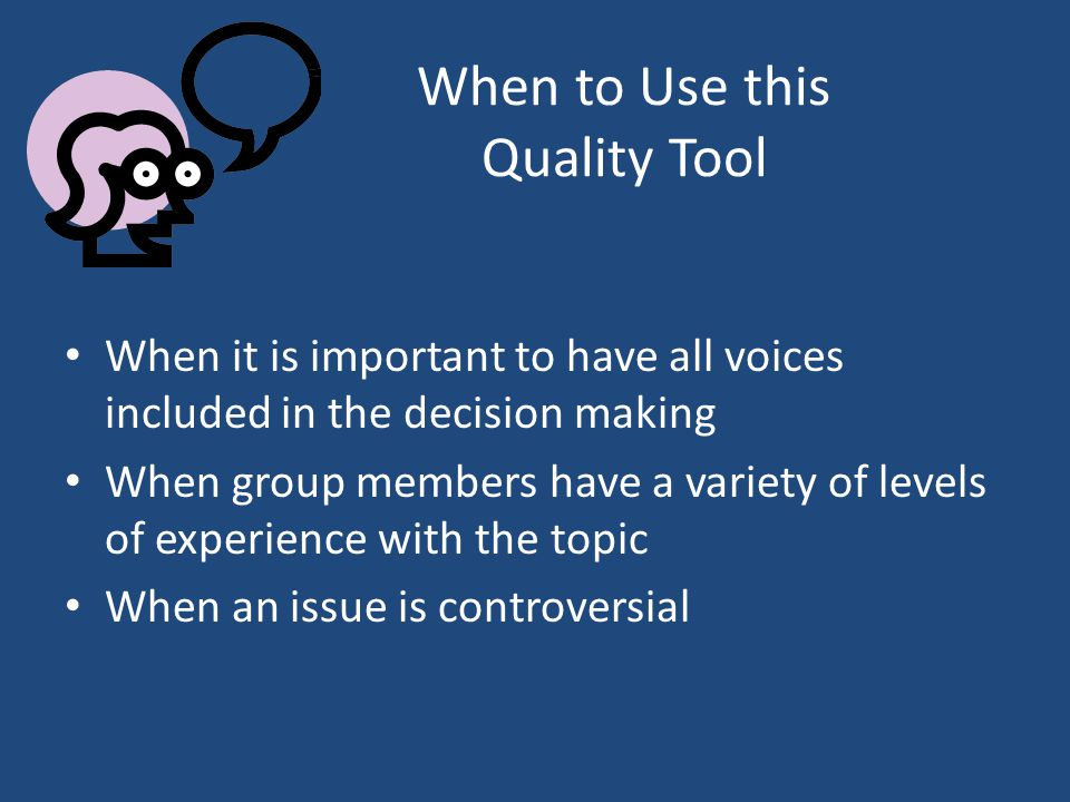 When to Use this Quality Tool When it is important to have all voices included in the decision making When group members have a variety of levels of experience with the topic When an issue is controversial