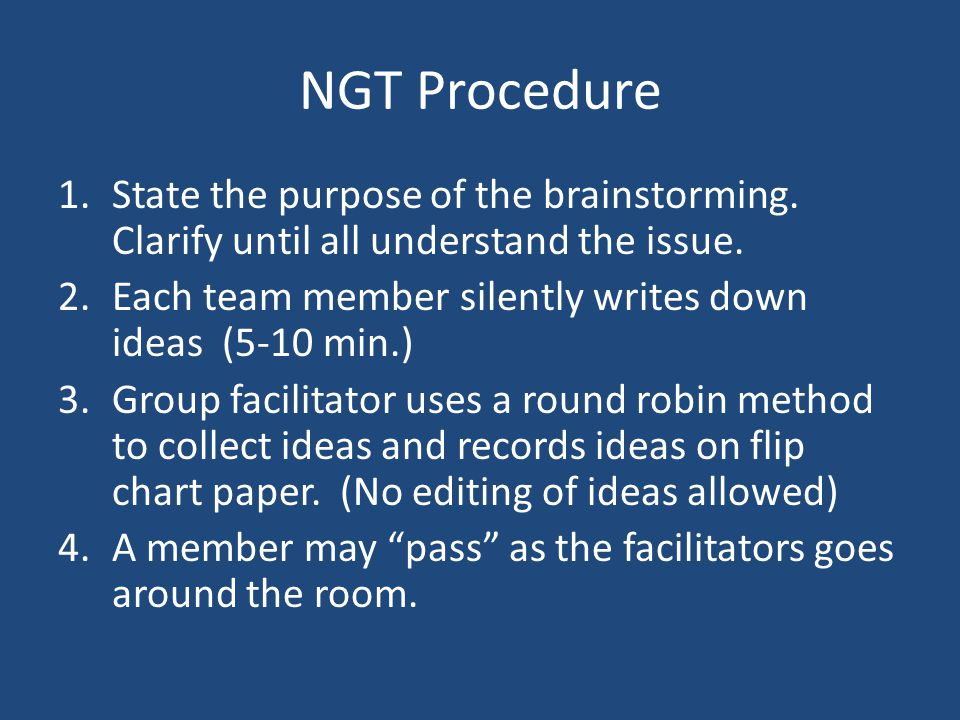 NGT Procedure 1.State the purpose of the brainstorming. Clarify until all understand the issue. 2.Each team member silently writes down ideas (5-10 mi