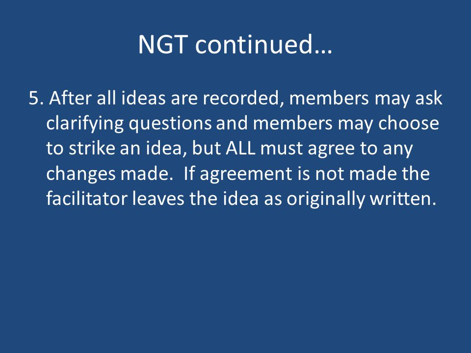 NGT continued… 5. After all ideas are recorded, members may ask clarifying questions and members may choose to strike an idea, but ALL must agree to a