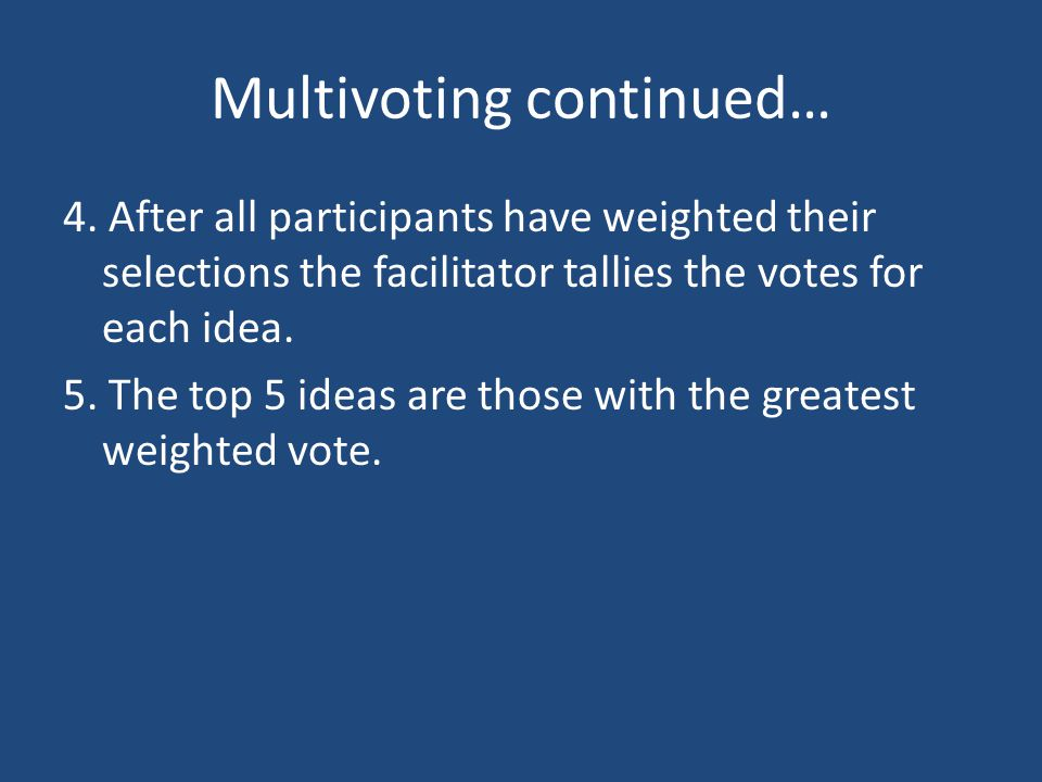 Multivoting continued… 4. After all participants have weighted their selections the facilitator tallies the votes for each idea. 5. The top 5 ideas ar
