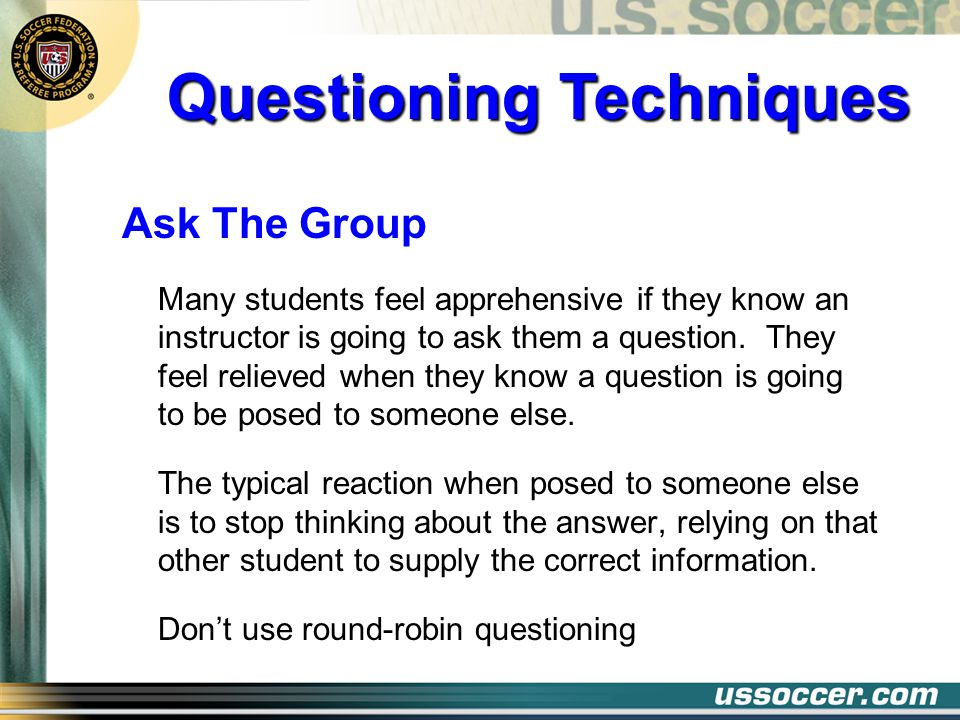Ask The Group Many students feel apprehensive if they know an instructor is going to ask them a question. They feel relieved when they know a question