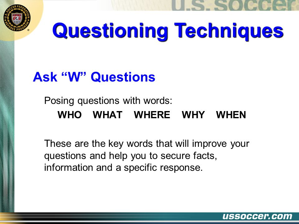 Ask W Questions Posing questions with words: WHO WHAT WHERE WHY WHEN These are the key words that will improve your questions and help you to secure f
