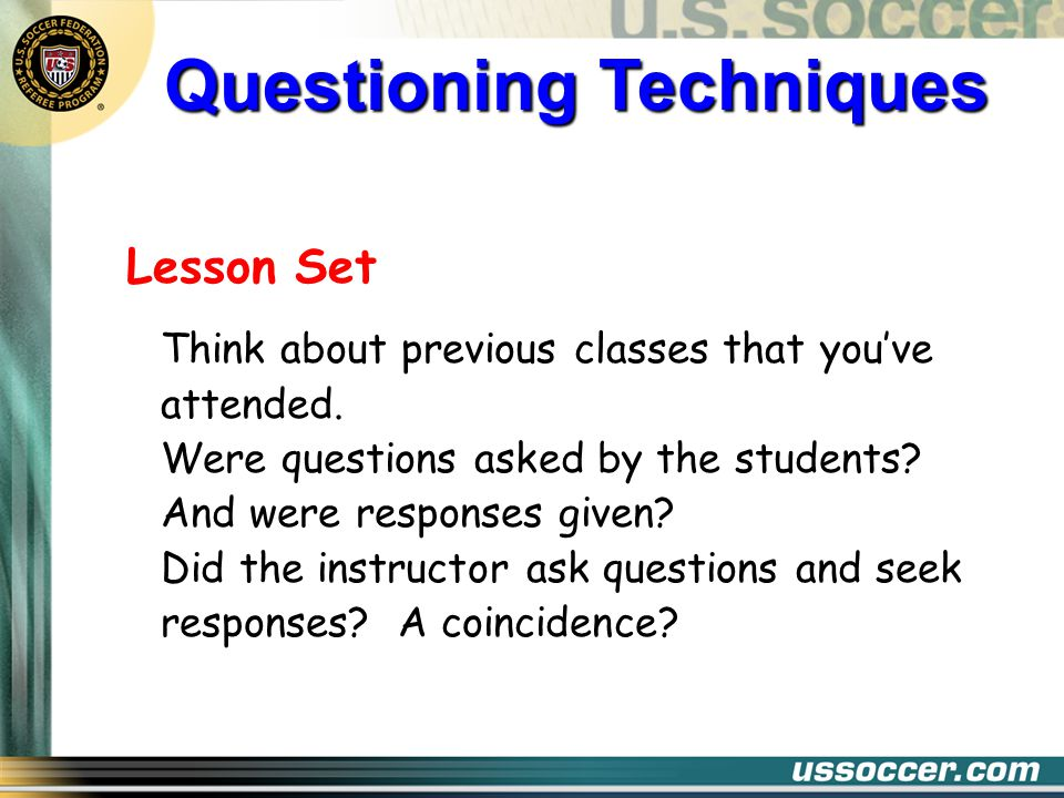 Qualities of a Good Question Avoid questions with yes/no answers Ask questions that are open-ended Limit questions that rely completely on memory Use correct terminology and vocabulary that students understand, taking into account any cultural differences.
