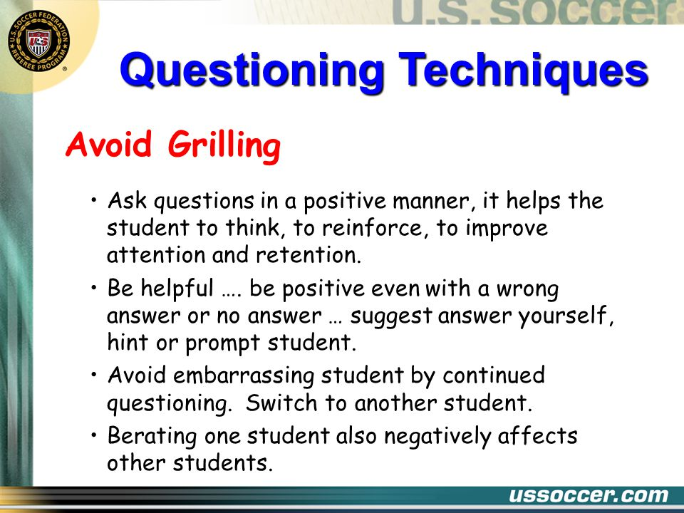 Avoid Grilling Ask questions in a positive manner, it helps the student to think, to reinforce, to improve attention and retention. Be helpful …. be p