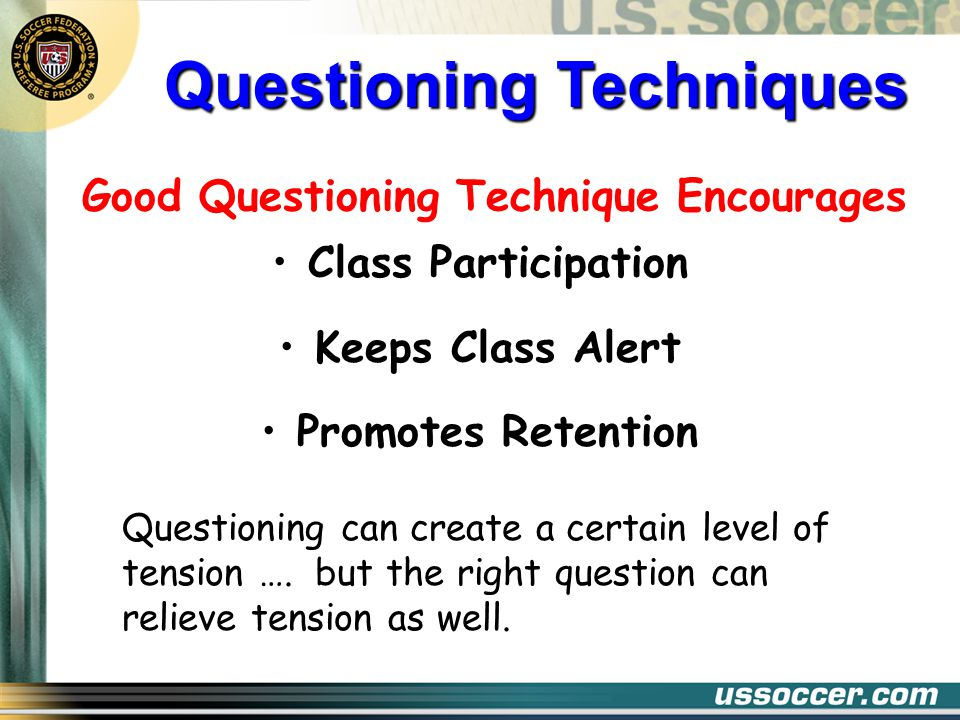 Good Questioning Technique Encourages Class Participation Keeps Class Alert Promotes Retention Questioning can create a certain level of tension …. bu
