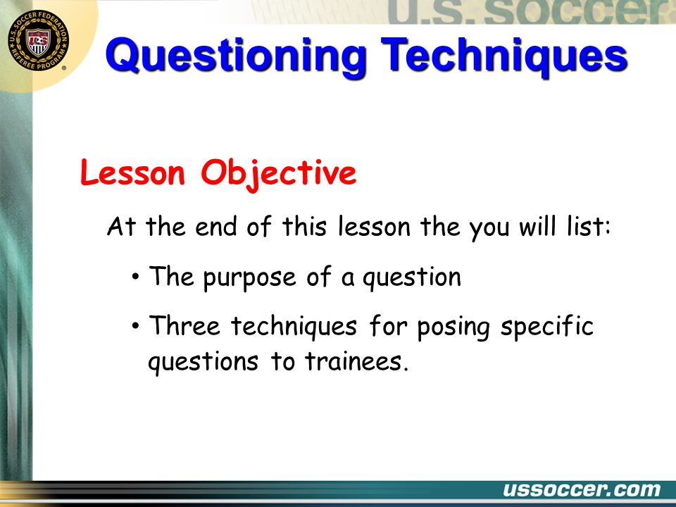 Lesson Objective At the end of this lesson the you will list: The purpose of a question Three techniques for posing specific questions to trainees. Qu