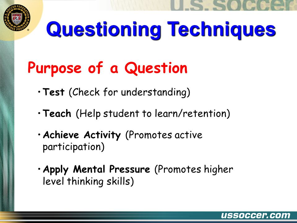 Advantages Participation Clarification Progress Adjust During the Lesson Asking questions during a lesson is most effective and most needed for retention Questioning Techniques Disadvantages Time Wasted Interest Lost Deviation