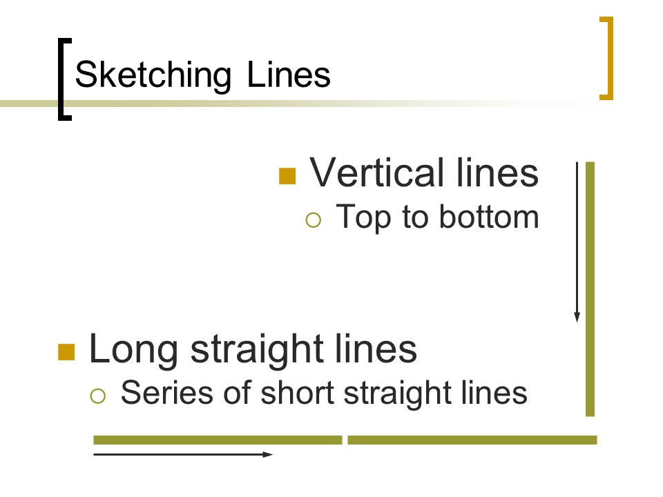 Sketching Lines Vertical lines Top to bottom Long straight lines Series of short straight lines