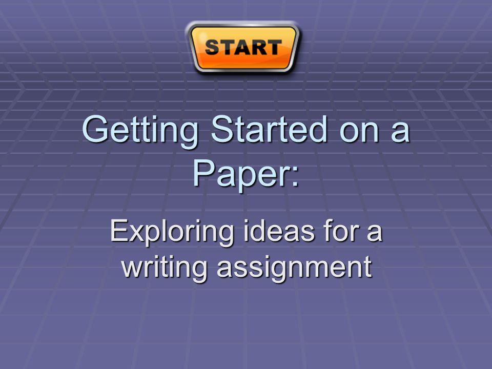 Getting Started on a Paper: Exploring ideas for a writing assignment