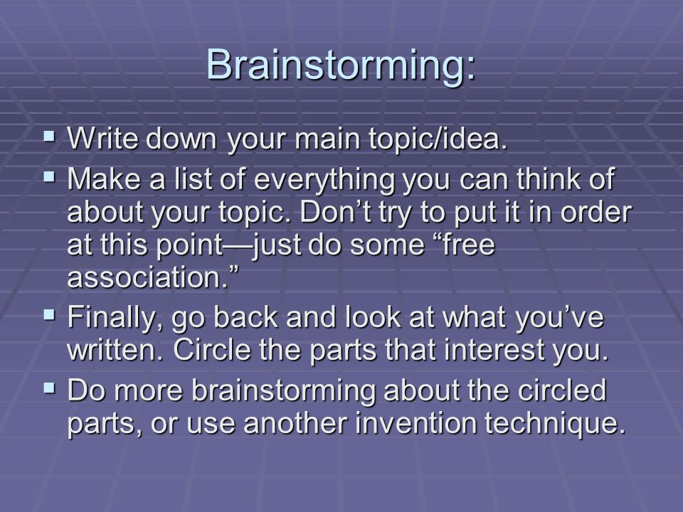 Brainstorming: Write down your main topic/idea. Write down your main topic/idea. Make a list of everything you can think of about your topic. Dont try