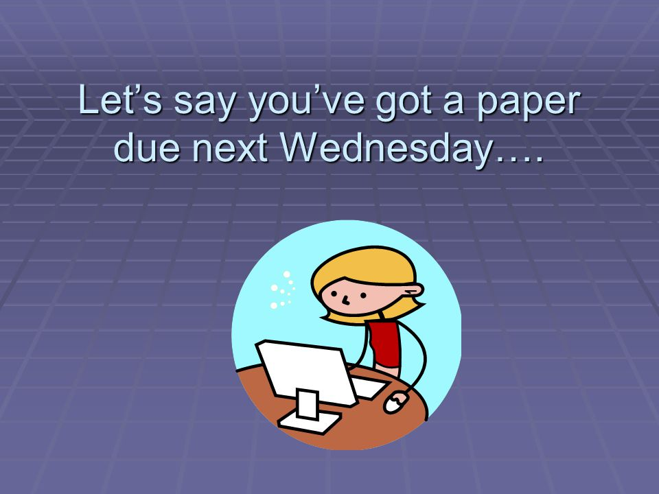 Lets say youve got a paper due next Wednesday….