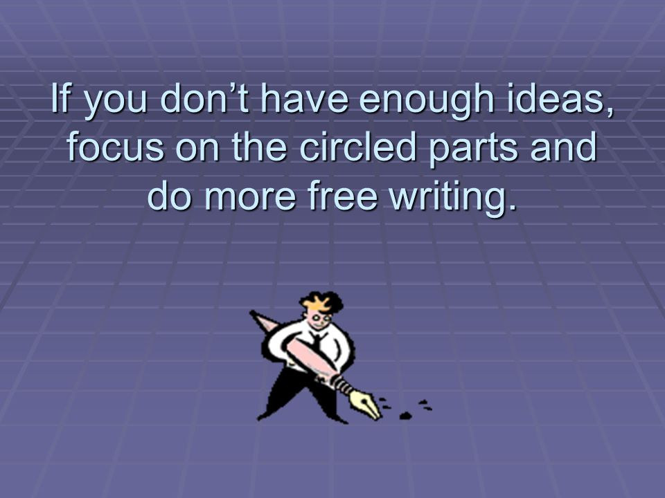 If you dont have enough ideas, focus on the circled parts and do more free writing.
