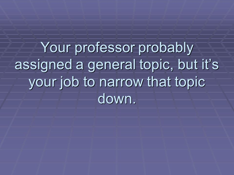 Your professor probably assigned a general topic, but its your job to narrow that topic down.