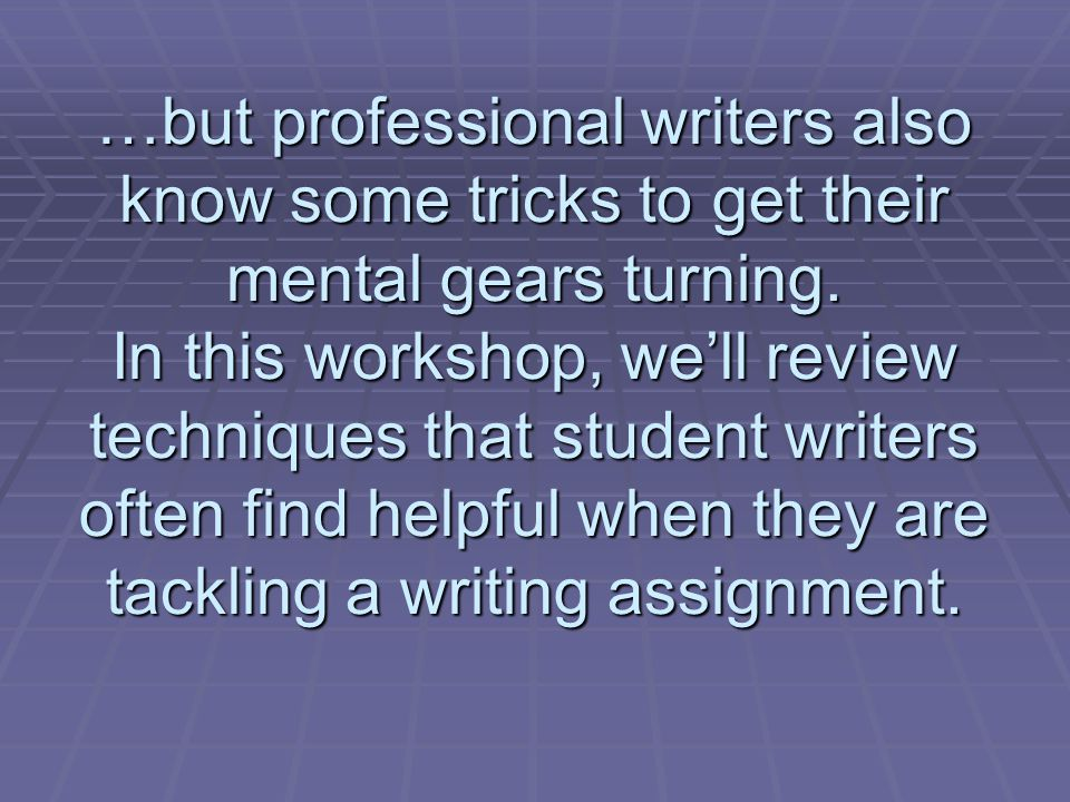 …but professional writers also know some tricks to get their mental gears turning. In this workshop, well review techniques that student writers often