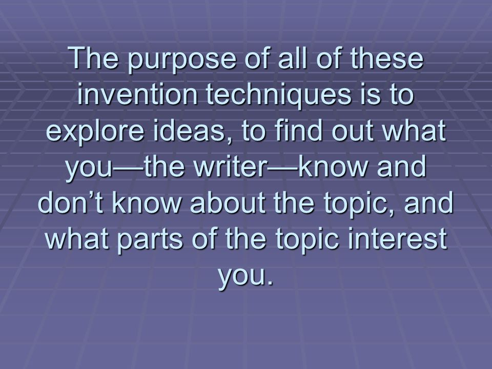 The purpose of all of these invention techniques is to explore ideas, to find out what youthe writerknow and dont know about the topic, and what parts of the topic interest you.
