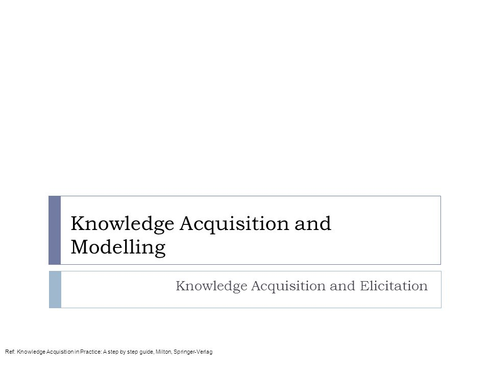 Knowledge Acquisition and Modelling Knowledge Acquisition and Elicitation Ref: Knowledge Acquisition in Practice: A step by step guide, Milton, Spring