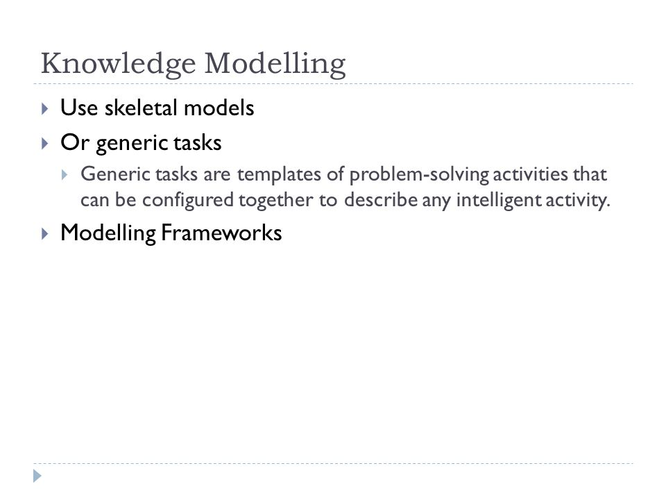 Knowledge Modelling Use skeletal models Or generic tasks Generic tasks are templates of problem-solving activities that can be configured together to