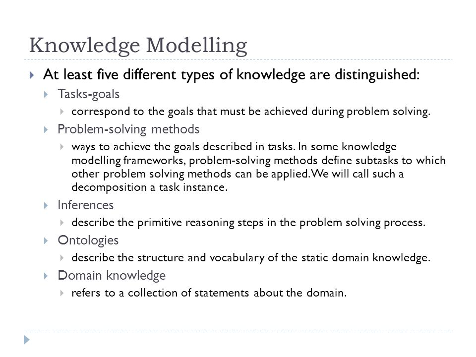 Knowledge Modelling At least five different types of knowledge are distinguished: Tasks-goals correspond to the goals that must be achieved during pro