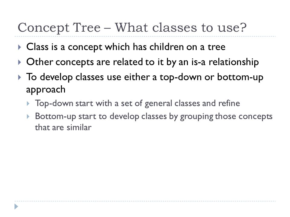 Concept Tree – What classes to use? Class is a concept which has children on a tree Other concepts are related to it by an is-a relationship To develo