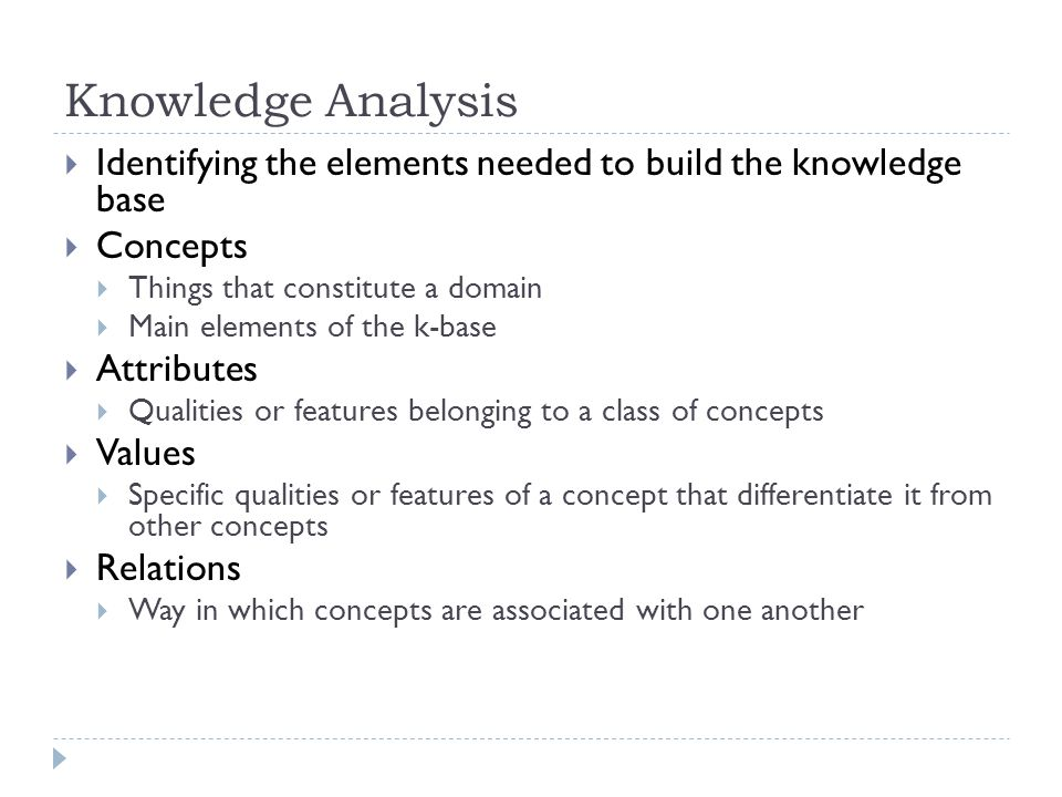 Knowledge Analysis Identifying the elements needed to build the knowledge base Concepts Things that constitute a domain Main elements of the k-base At