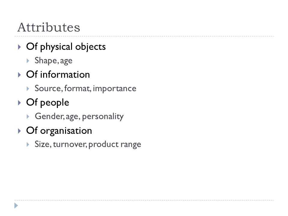 Attributes Of physical objects Shape, age Of information Source, format, importance Of people Gender, age, personality Of organisation Size, turnover,