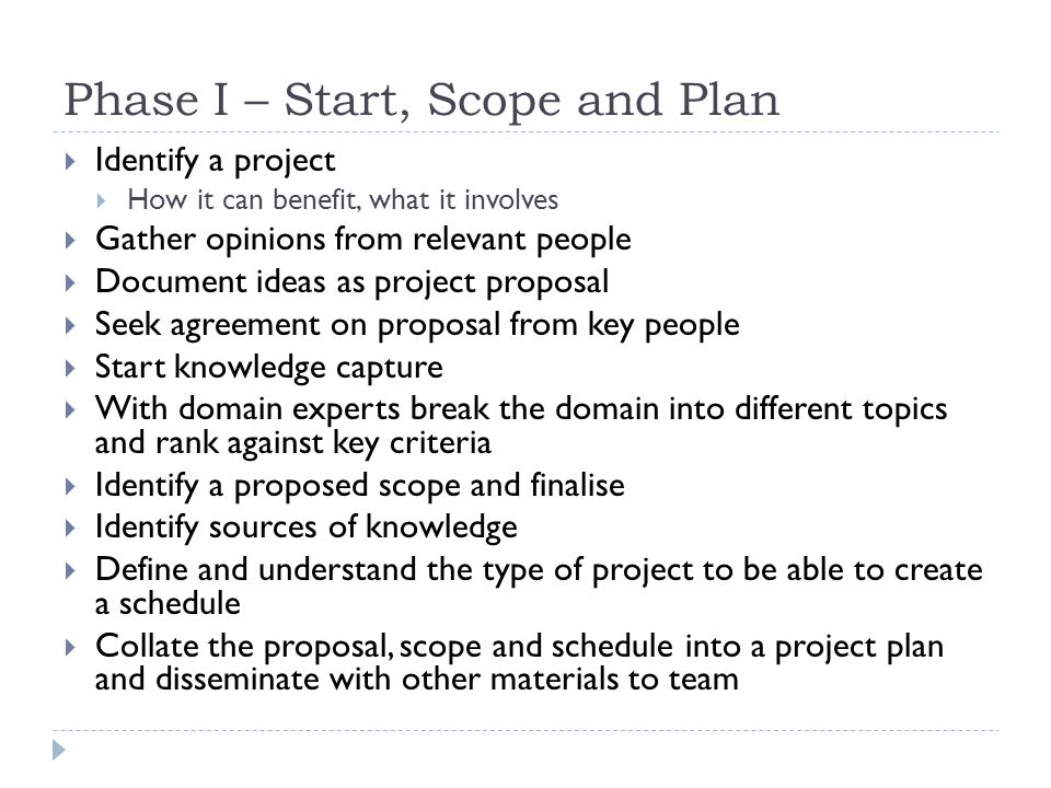 Phase I – Start, Scope and Plan Identify a project How it can benefit, what it involves Gather opinions from relevant people Document ideas as project