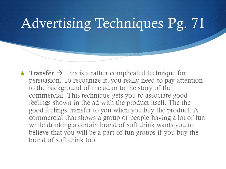 Advertising Techniques Pg. 71 Transfer This is a rather complicated technique for persuasion.