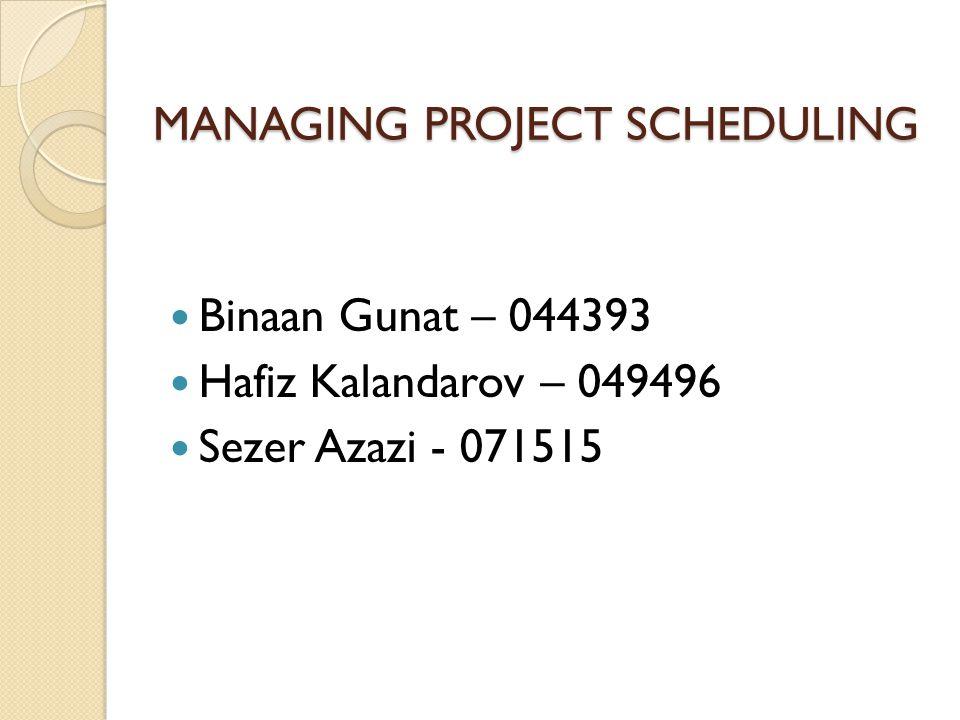 MANAGING PROJECT SCHEDULING Binaan Gunat – 044393 Hafiz Kalandarov – 049496 Sezer Azazi - 071515