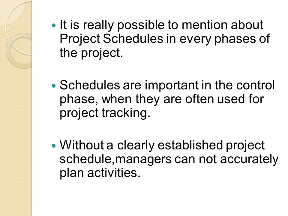 It is really possible to mention about Project Schedules in every phases of the project. Schedules are important in the control phase, when they are o