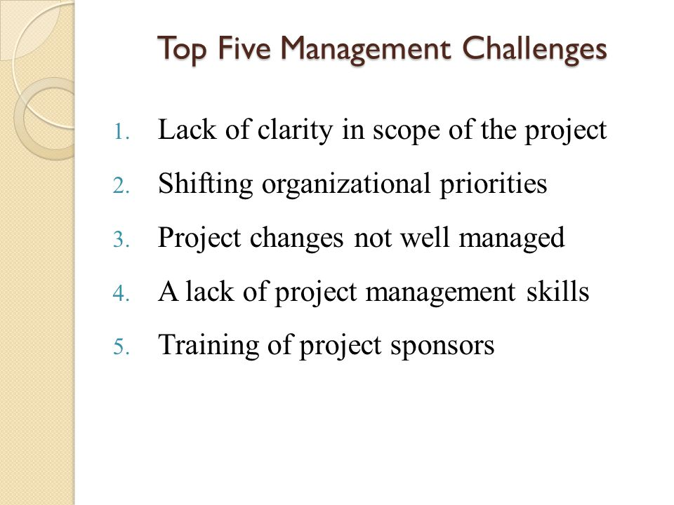 Top Five Management Challenges 1. Lack of clarity in scope of the project 2. Shifting organizational priorities 3. Project changes not well managed 4.