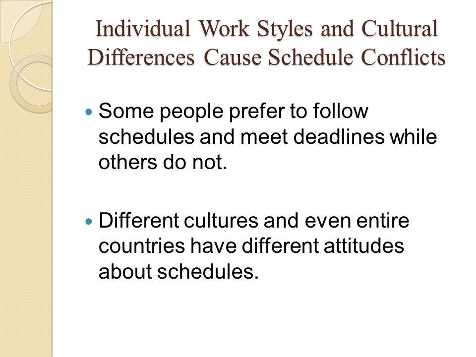 Individual Work Styles and Cultural Differences Cause Schedule Conflicts Some people prefer to follow schedules and meet deadlines while others do not