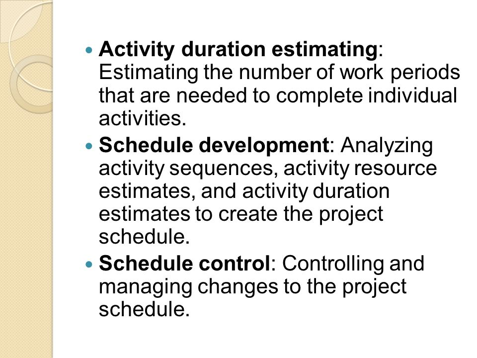 Activity duration estimating: Estimating the number of work periods that are needed to complete individual activities. Schedule development: Analyzing